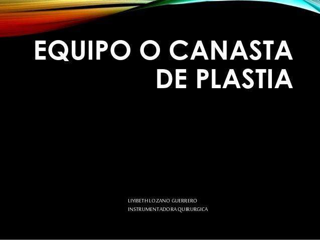 EQUIPO O CANASTA DE PLASTIA LIYIBETH LOZANO GUERRERO INSTRUMENTADORA QUIRURGICA