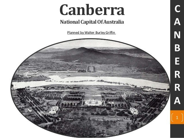 Canberra NationalCapitalOfAustralia Planned by Walter Burley Griffin C A N B E R R A 1