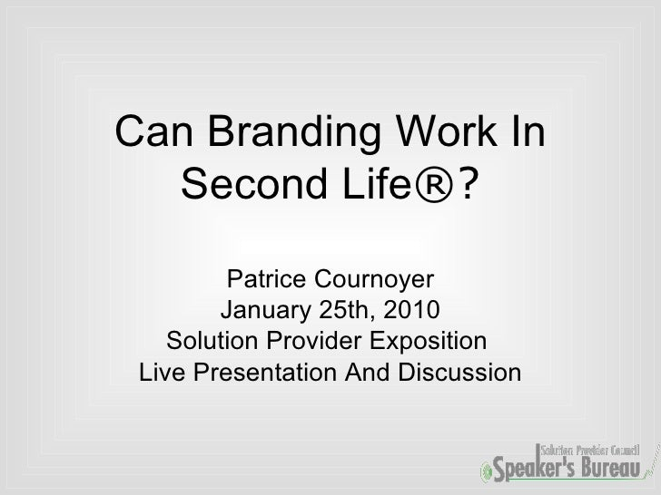 Can Branding Work In Second Life ®? Patrice Cournoyer January 25th, 2010 Solution Provider Exposition  Live Presentation A...