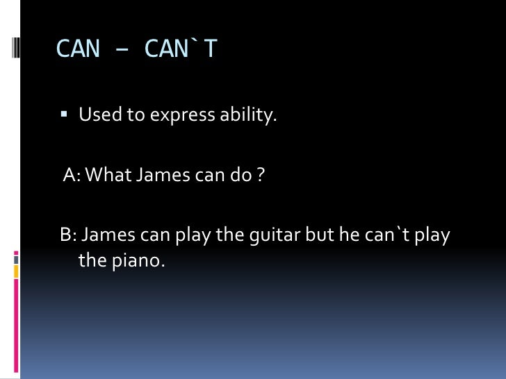 CAN – CAN`T<br />Usedtoexpressability.<br /> A: What James can do ?<br />B: James can playthe guitar but he can`tplaythe p...