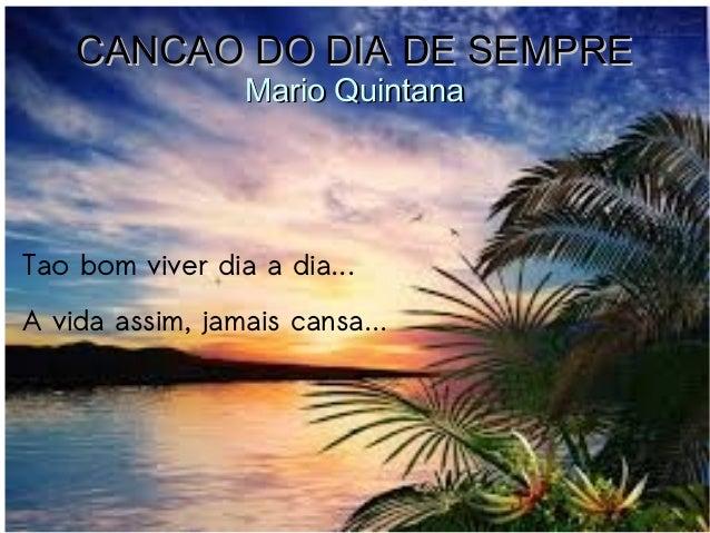 CANCAO DO DIA DE SEMPRECANCAO DO DIA DE SEMPRE Mario QuintanaMario Quintana Tao bom viver dia a dia... A vida assim, jamai...