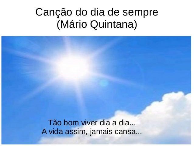 Canção do dia de sempre (Mário Quintana) Tão bom viver dia a dia... A vida assim, jamais cansa...