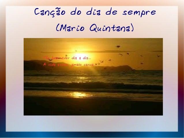 Canção do dia de sempre (Mario Quintana) Tão bom viver dia a dia... A vida assim, jamais cansa...