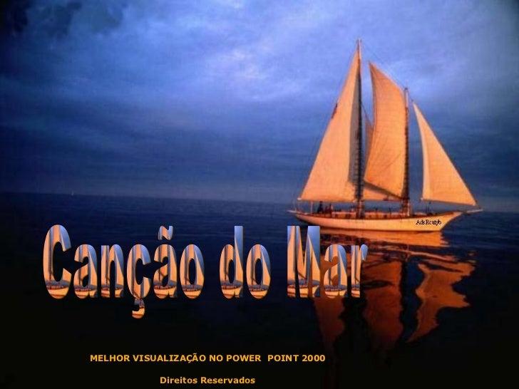 Canção do Mar MELHOR VISUALIZAÇÃO NO POWER  POINT 2000 Direitos Reservados