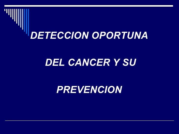 <ul><li>DETECCION OPORTUNA </li></ul><ul><li>DEL CANCER Y SU </li></ul><ul><li>PREVENCION </li></ul>