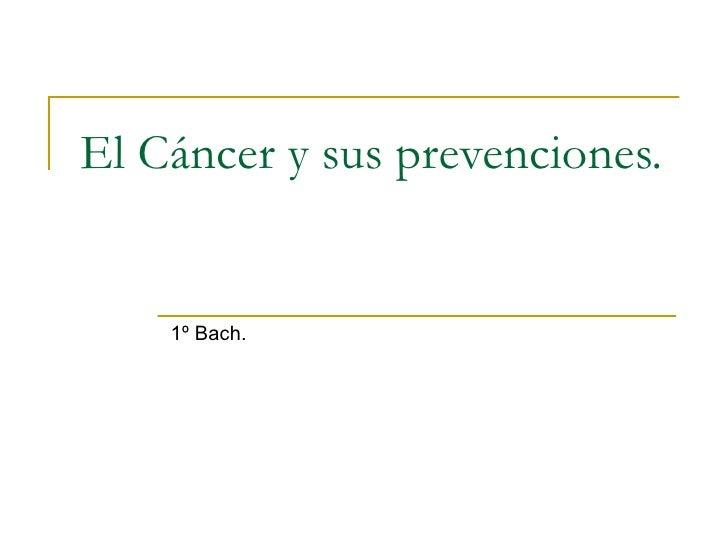 El Cáncer y sus prevenciones. 1º Bach.
