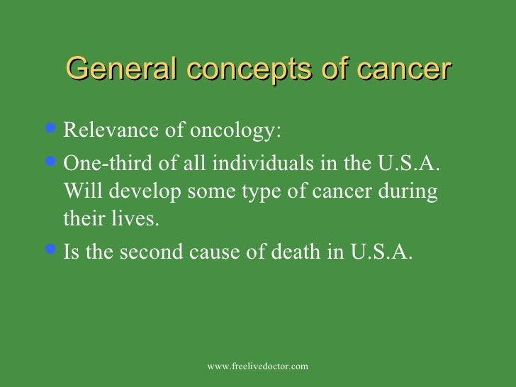 General concepts of cancer <ul><li>Relevance of oncology: </li></ul><ul><li>One-third of all individuals in the U.S.A. Wil...