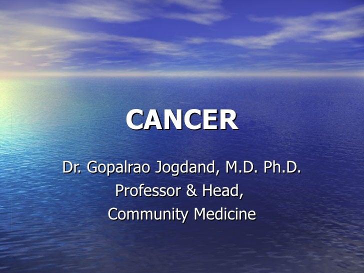 CANCER Dr. Gopalrao Jogdand, M.D. Ph.D. Professor & Head,  Community Medicine