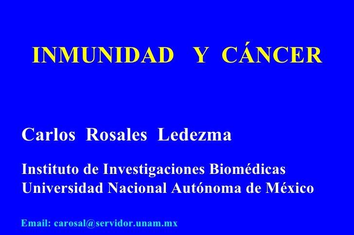INMUNIDAD  Y  C ÁNCER Carlos  Rosales  Ledezma Instituto de Investigaciones Biom édicas Universidad Nacional Autónoma de M...
