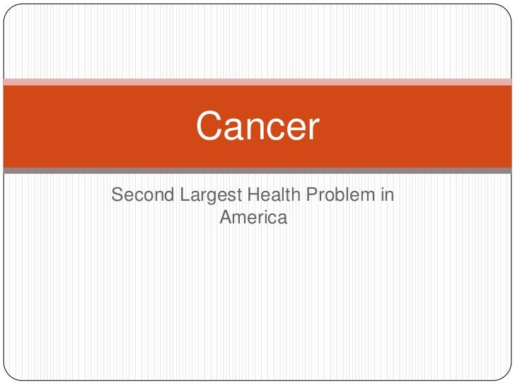 Second Largest Health Problem in America<br />Cancer<br />