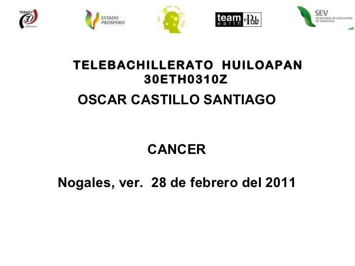 TELEBACHILLERATO  HUILOAPAN 30ETH0310Z  OSCAR CASTILLO SANTIAGO CANCER Nogales, ver.  28 de febrero del 2011