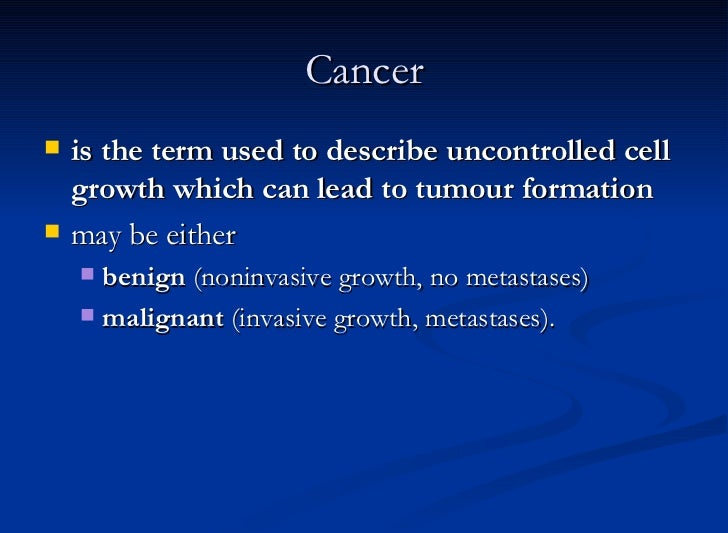 Cancer <ul><li>is the term used to describe uncontrolled cell growth which can lead to tumour formation   </li></ul><ul><l...