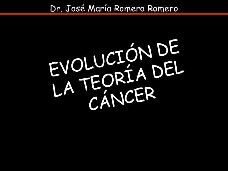 EVOLUCIÓN DE LA TEORÍA DEL CÁNCER Dr. José María Romero Romero