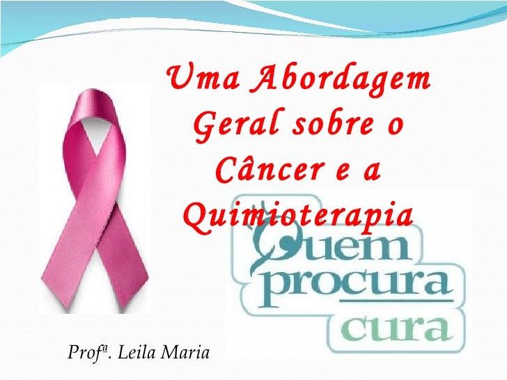 Uma Abordagem Geral sobre o Câncer e a Quimioterapia Profª. Leila Maria