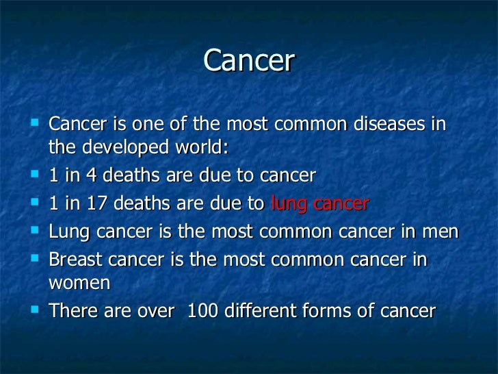 Cancer <ul><li>Cancer is one of the most common diseases in the developed world: </li></ul><ul><li>1 in 4 deaths are due t...