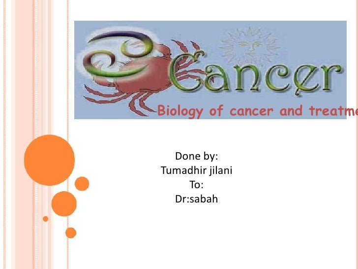 Biology of cancer and treatme  Done by:Tumadhir jilani     To:  Dr:sabah