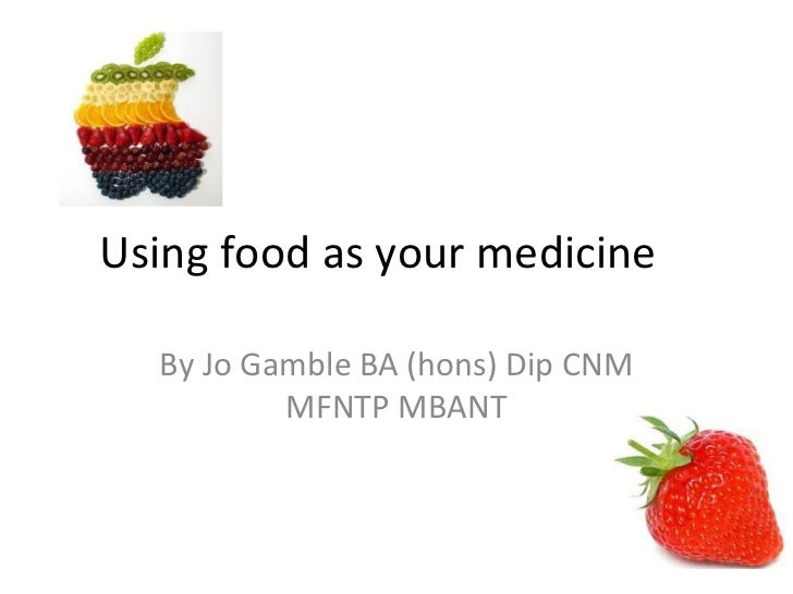Using food as your medicine  By Jo Gamble BA (hons) Dip CNM          MFNTP MBANT
