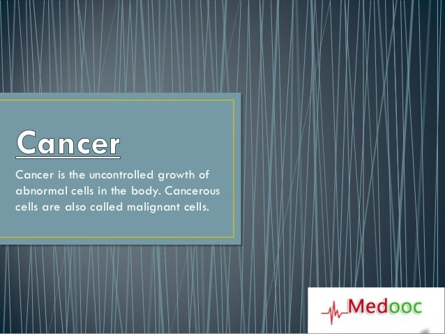 Cancer is the uncontrolled growth ofabnormal cells in the body. Cancerouscells are also called malignant cells.