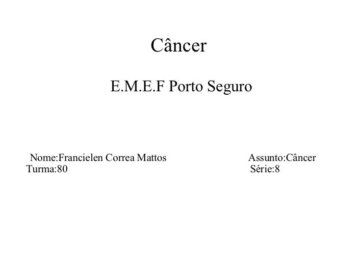 Câncer <ul><ul><li>E.M.E.F Porto Seguro  </li></ul></ul><ul><ul><li>Nome:Francielen Correa Mattos  Assunto:Câncer  Turma:8...