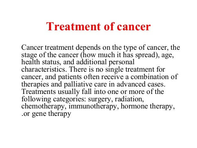 Treatment of cancerCancer treatment depends on the type of cancer, thestage of the cancer (how much it has spread), age,he...