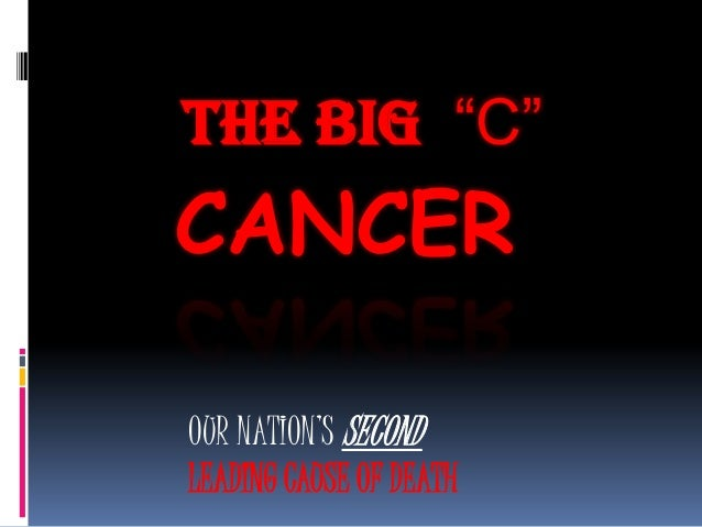 "CANCERTHE BIG ""C""OUR NATION'S SECONDLEADING CAUSE OF DEATH"