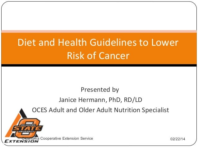Diet and Health Guidelines to Lower Risk of Cancer Presented by Janice Hermann, PhD, RD/LD OCES Adult and Older Adult Nutr...