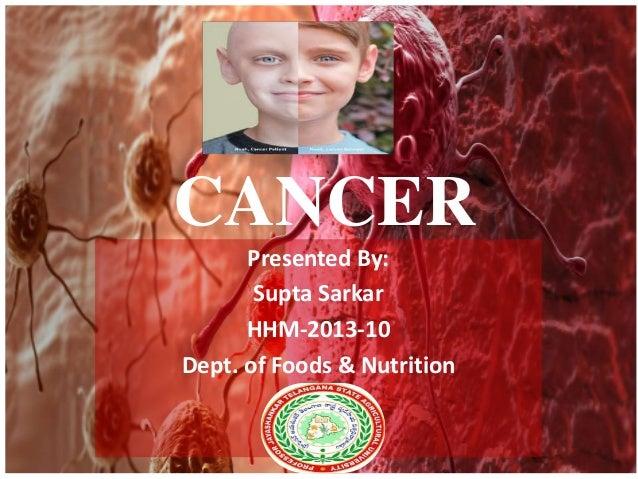 CANCER  Presented By:  Supta Sarkar  HHM-2013-10  Dept. of Foods & Nutrition