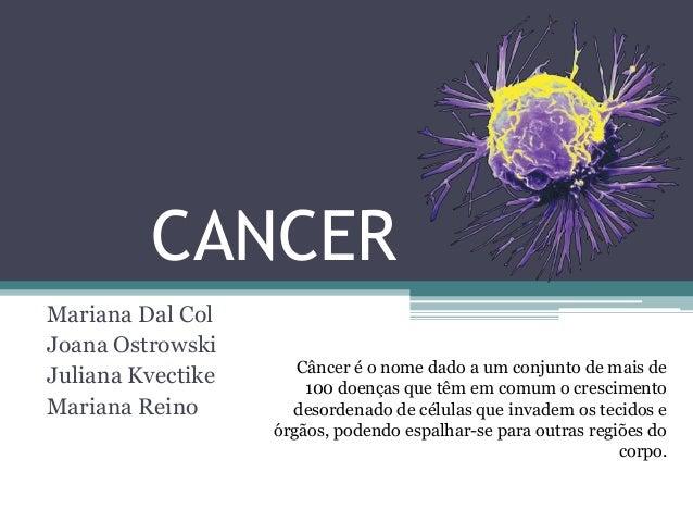 CANCER Mariana Dal Col Joana Ostrowski Juliana Kvectike Mariana Reino Câncer é o nome dado a um conjunto de mais de 100 do...