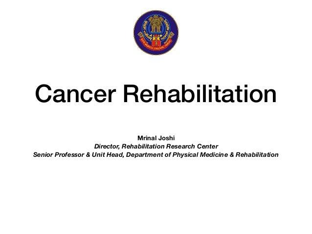 Cancer Rehabilitation Mrinal Joshi Director, Rehabilitation Research Center Senior Professor & Unit Head, Department of Ph...