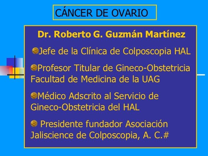 CÁNCER DE OVARIO <ul><li>Dr. Roberto G. Guzmán Martínez </li></ul><ul><li>Jefe de la Clínica de Colposcopia HAL </li></ul>...