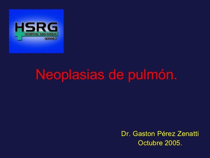 Neoplasias de pulmón.   Dr. Gaston Pérez Zenatti Octubre 2005.