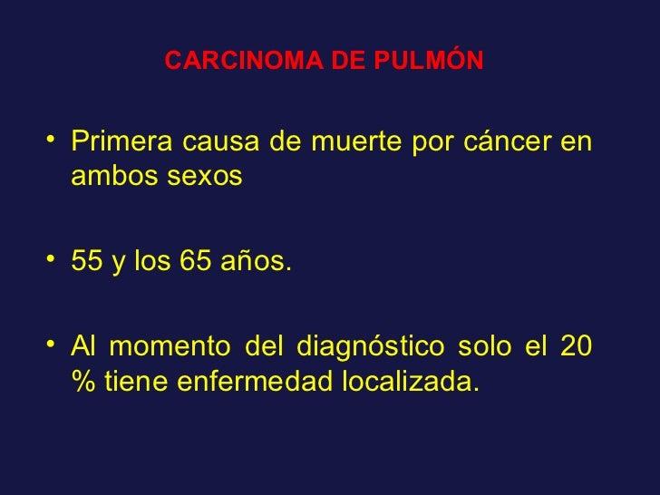 CARCINOMA DE PULMÓN <ul><li>Primera causa de muerte por cáncer en ambos sexos </li></ul><ul><li>55 y los 65 años. </li></u...