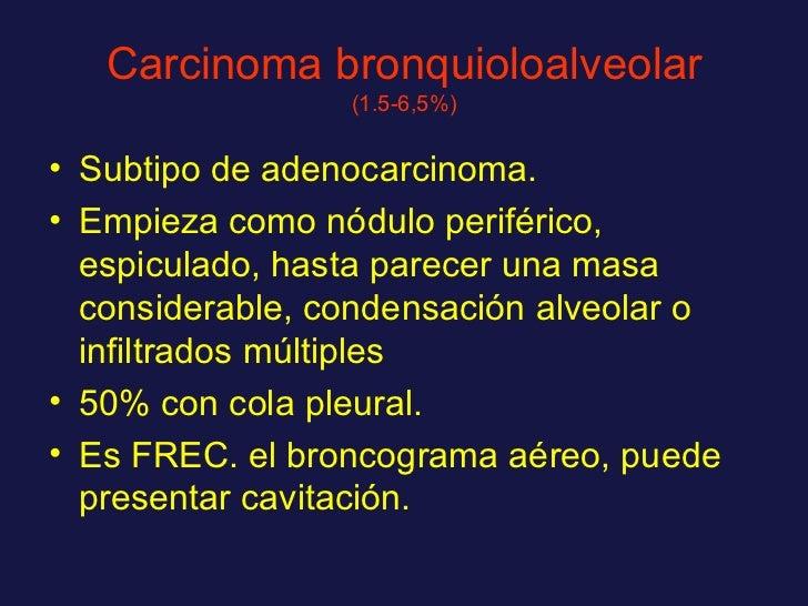 Carcinoma bronquioloalveolar  (1.5-6,5%) <ul><li>Subtipo de adenocarcinoma. </li></ul><ul><li>Empieza como nódulo periféri...