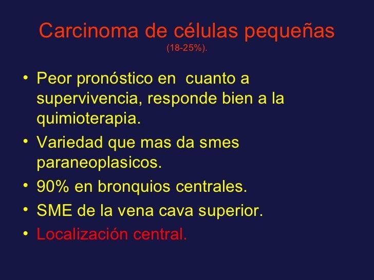 Carcinoma de células pequeñas   (18-25%). <ul><li>Peor pronóstico en  cuanto a supervivencia, responde bien a la quimioter...