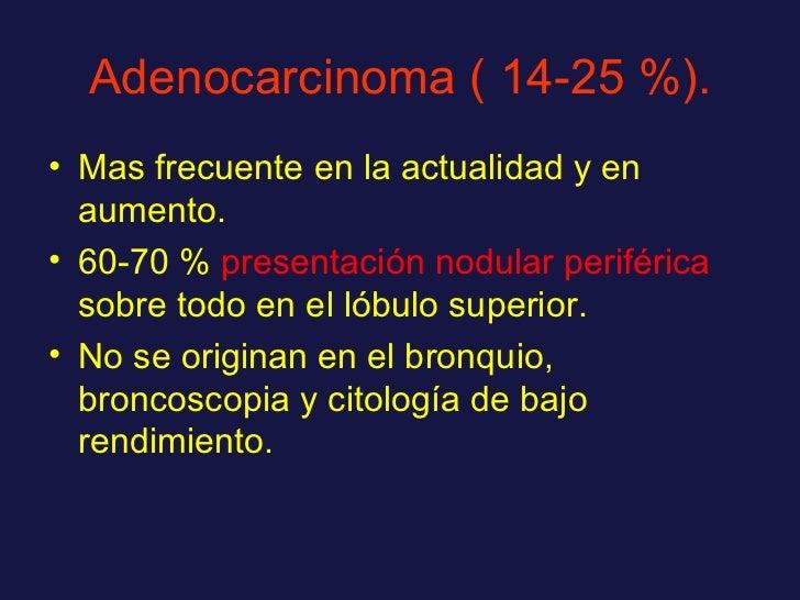 Adenocarcinoma ( 14-25 %). <ul><li>Mas frecuente en la actualidad y en aumento. </li></ul><ul><li>60-70 %  presentación no...