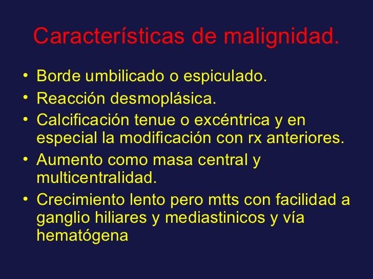 Características de malignidad. <ul><li>Borde umbilicado o espiculado. </li></ul><ul><li>Reacción desmoplásica. </li></ul><...