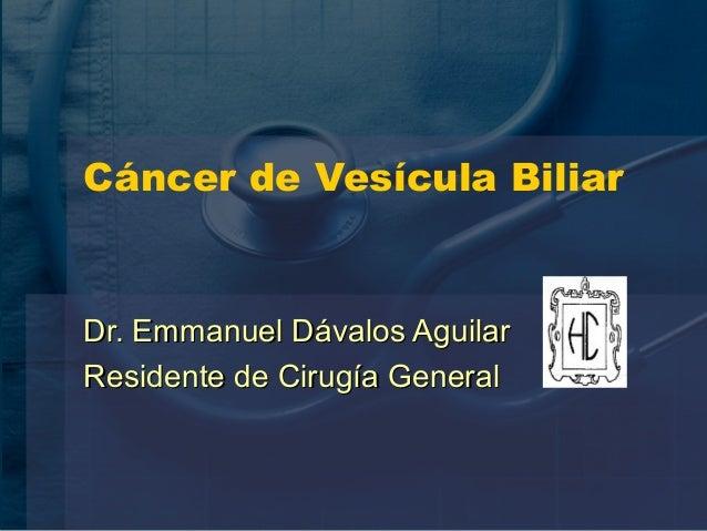 Cáncer de Vesícula Biliar Dr. Emmanuel Dávalos AguilarDr. Emmanuel Dávalos Aguilar Residente de Cirugía GeneralResidente d...