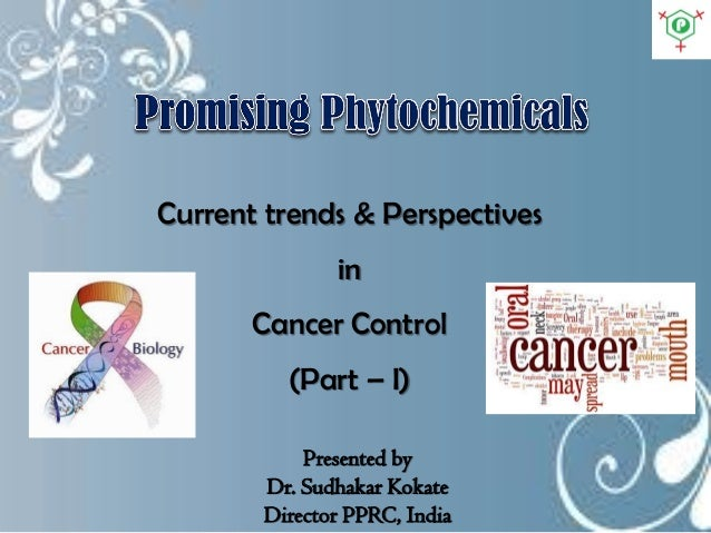 Current trends & Perspectives in Cancer Control (Part – I) Presented by Dr. Sudhakar Kokate Director PPRC, India