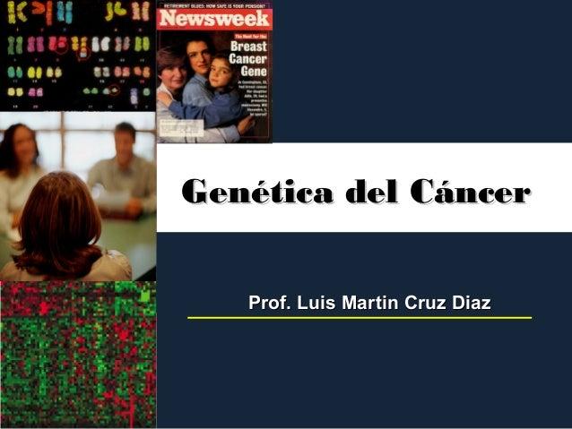 Genética del CáncerGenética del CáncerProf. Luis Martin Cruz DiazProf. Luis Martin Cruz Diaz