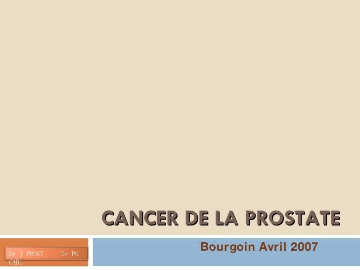 CANCER DE LA PROSTATE Bourgoin Avril 2007 Dr J PROST  Dr PO CADI