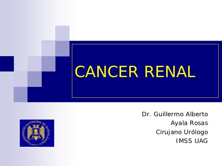 CANCER RENAL        Dr. Guillermo Alberto                 Ayala Rosas           Cirujano Urólogo                  IMSS UAG
