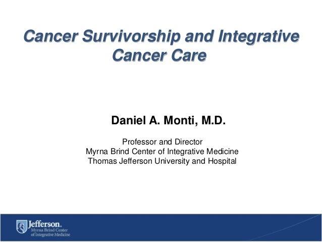 Cancer Survivorship and Integrative Cancer Care  Daniel A. Monti, M.D. Professor and Director Myrna Brind Center of Integr...