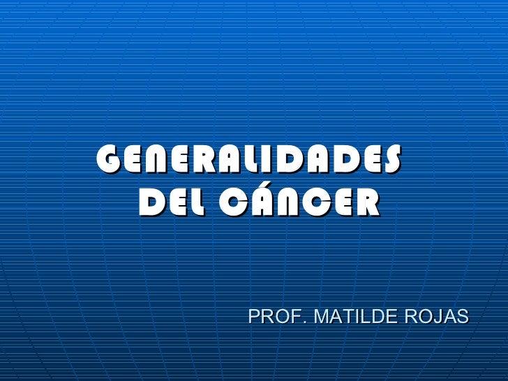 PROF. MATILDE ROJAS <ul><li>GENERALIDADES DEL CÁNCER </li></ul>