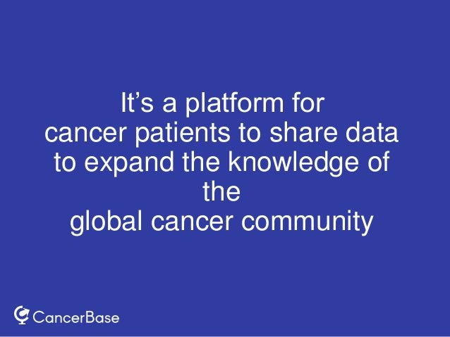 It's a platform for cancer patients to share data to expand the knowledge of the global cancer community