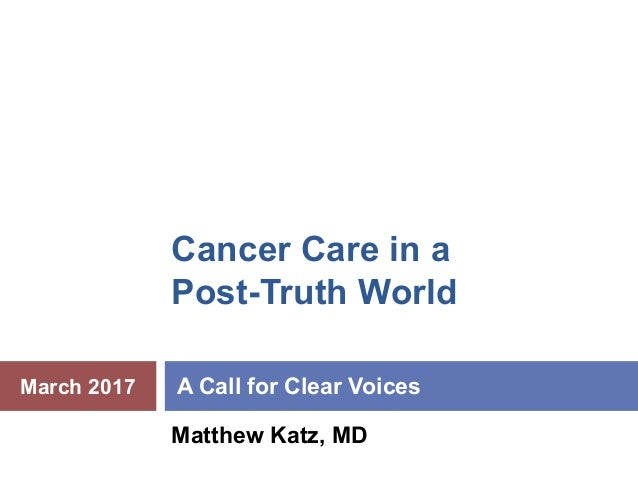 Cancer Care in a Post-Truth World A Call for Clear Voices Matthew Katz, MD March 2017