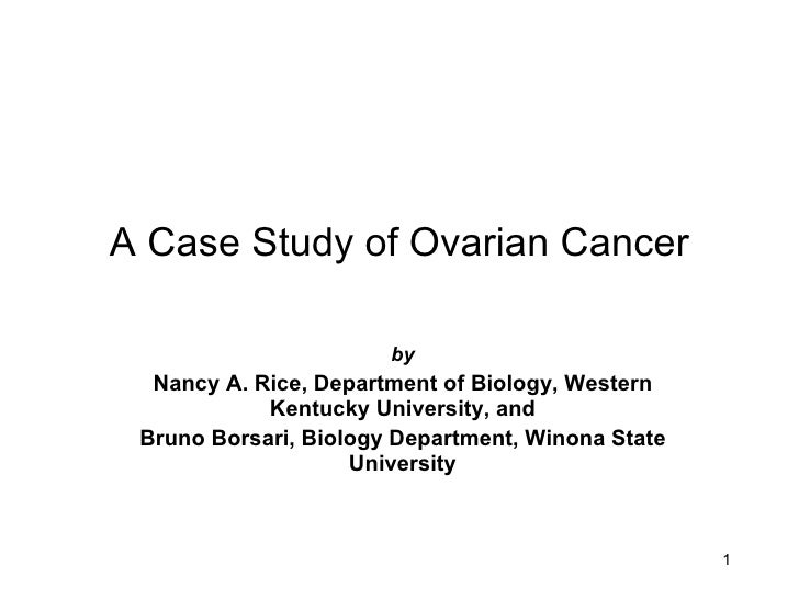 ovarian cancer case studies A case study on ovarian cancer presented to the faculty of the college of nursing, davao doctors college, davao city in partial fulfillment of the requirements.