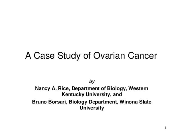 A Case Study of Ovarian Cancer                       by  Nancy A. Rice, Department of Biology, Western            Kentucky...