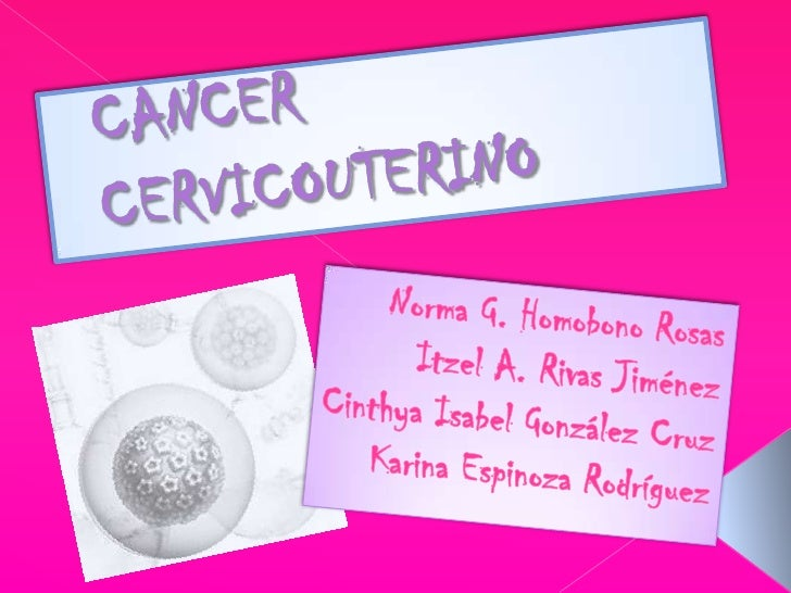CANCER   CERVICOUTERINO<br />Norma G. Homobono Rosas<br />Itzel A. Rivas Jiménez<br />Cinthya Isabel González Cruz<br />Ka...