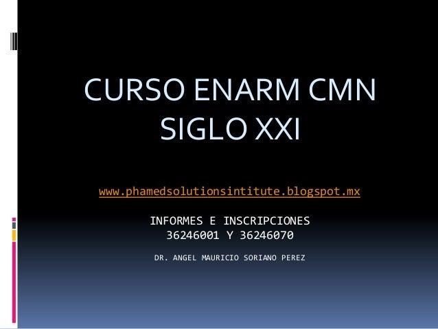 CURSO ENARM CMN    SIGLO XXIwww.phamedsolutionsintitute.blogspot.mx       INFORMES E INSCRIPCIONES         36246001 Y 3624...