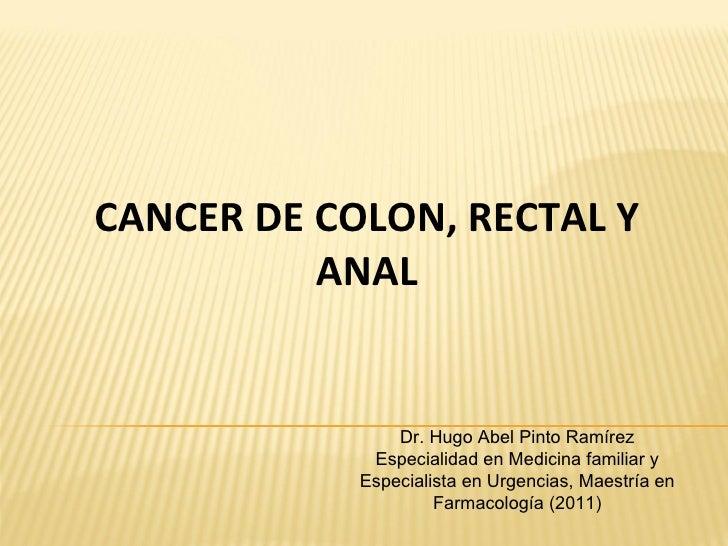 CANCER DE COLON, RECTAL Y          ANAL                Dr. Hugo Abel Pinto Ramírez             Especialidad en Medicina fa...